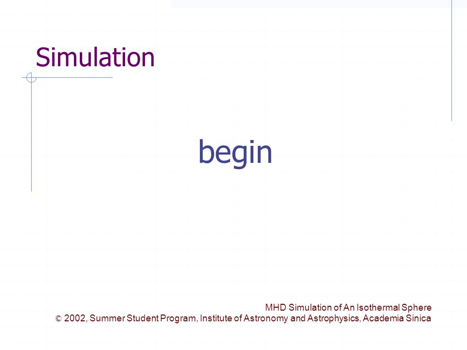 MHD Simulation of An Isothermal Sphere © 2002, Summer Student Program, Institute of Astronomy and Astrophysics, Academia Sinica Simulation begin