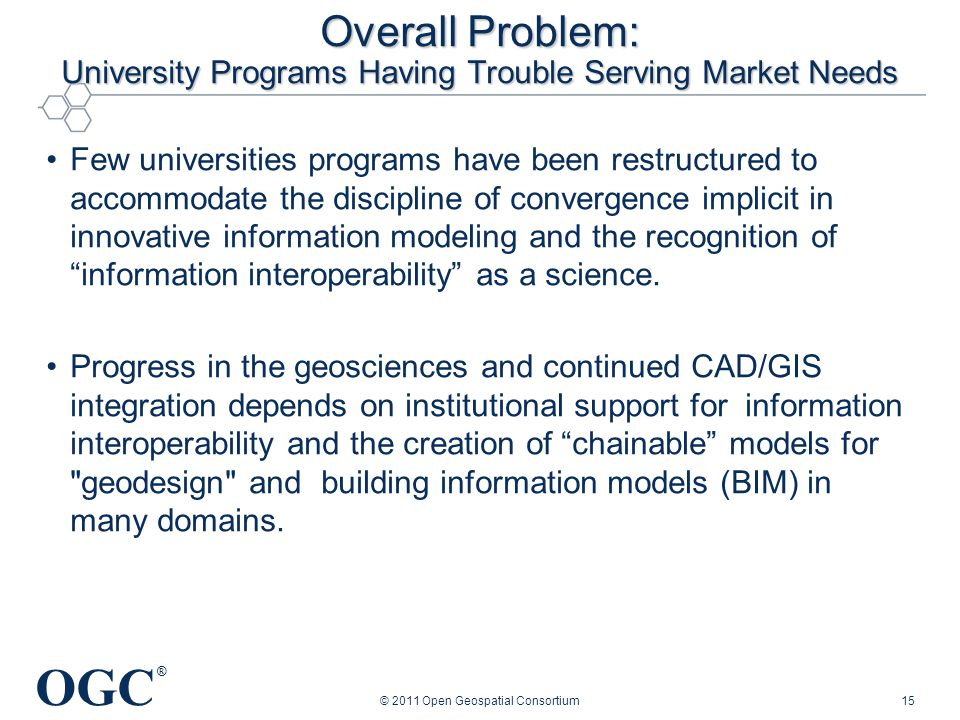 OGC ® Overall Problem: University Programs Having Trouble Serving Market Needs Few universities programs have been restructured to accommodate the discipline of convergence implicit in innovative information modeling and the recognition of information interoperability as a science.