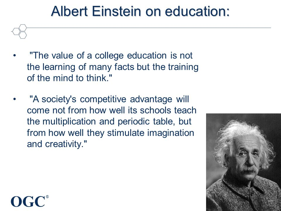 OGC ® Albert Einstein on education: The value of a college education is not the learning of many facts but the training of the mind to think. A society s competitive advantage will come not from how well its schools teach the multiplication and periodic table, but from how well they stimulate imagination and creativity.