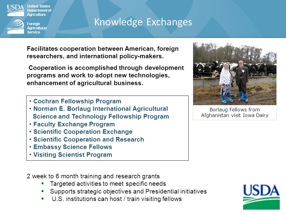 United States Department of Agriculture Foreign Agricultural Service Knowledge Exchanges 2 week to 6 month training and research grants  Targeted activities to meet specific needs  Supports strategic objectives and Presidential initiatives  U.S.