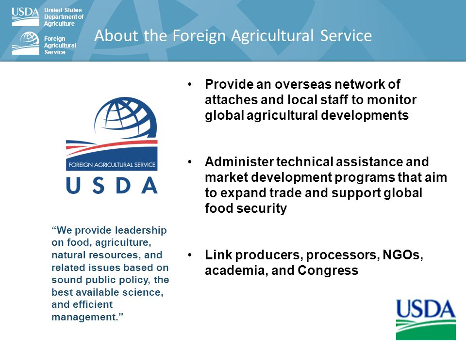 United States Department of Agriculture Foreign Agricultural Service We provide leadership on food, agriculture, natural resources, and related issues based on sound public policy, the best available science, and efficient management. Provide an overseas network of attaches and local staff to monitor global agricultural developments Administer technical assistance and market development programs that aim to expand trade and support global food security Link producers, processors, NGOs, academia, and Congress About the Foreign Agricultural Service