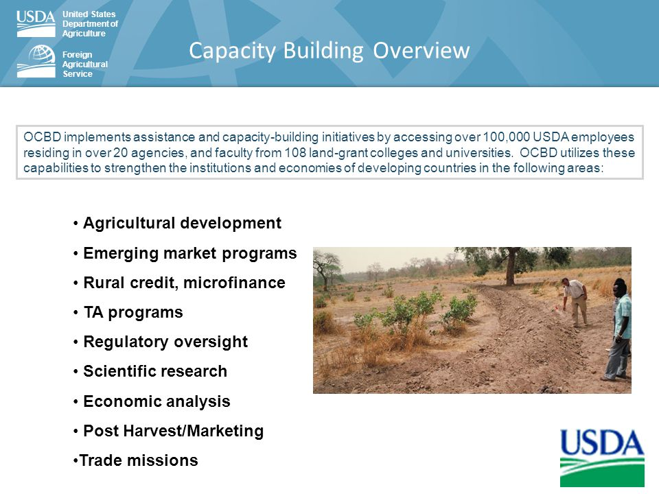 United States Department of Agriculture Foreign Agricultural Service Capacity Building Overview OCBD implements assistance and capacity-building initiatives by accessing over 100,000 USDA employees residing in over 20 agencies, and faculty from 108 land-grant colleges and universities.