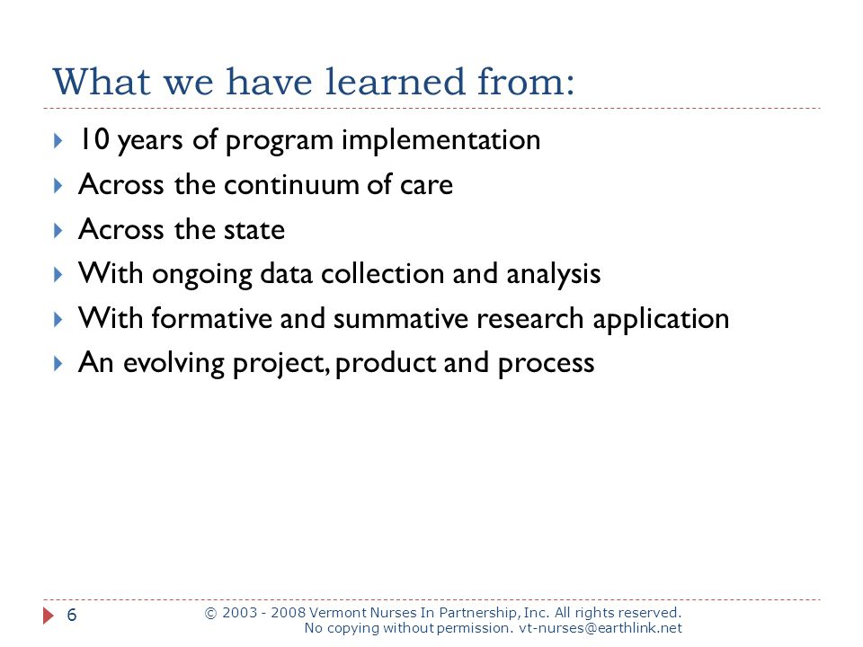 What we have learned from:  10 years of program implementation  Across the continuum of care  Across the state  With ongoing data collection and analysis  With formative and summative research application  An evolving project, product and process © 2003 - 2008 Vermont Nurses In Partnership, Inc.