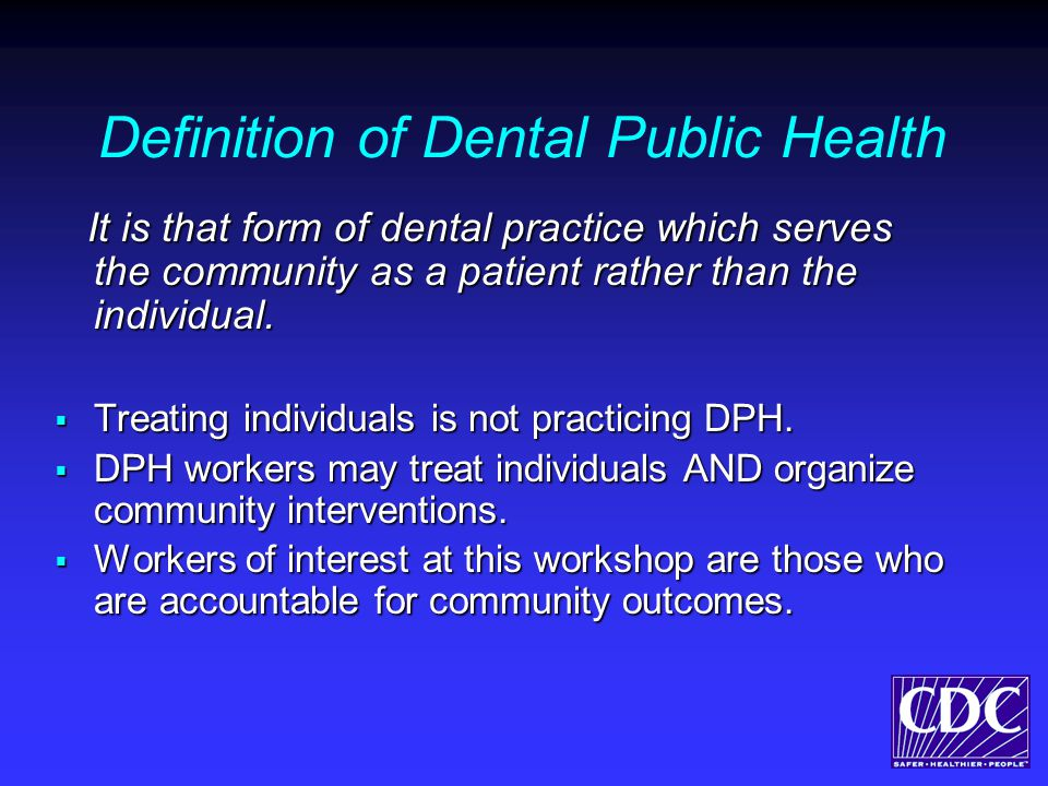 Definition of Dental Public Health It is that form of dental practice which serves the community as a patient rather than the individual.