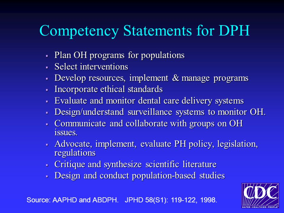 Competency Statements for DPH  Plan OH programs for populations  Select interventions  Develop resources, implement & manage programs  Incorporate ethical standards  Evaluate and monitor dental care delivery systems  Design/understand surveillance systems to monitor OH.