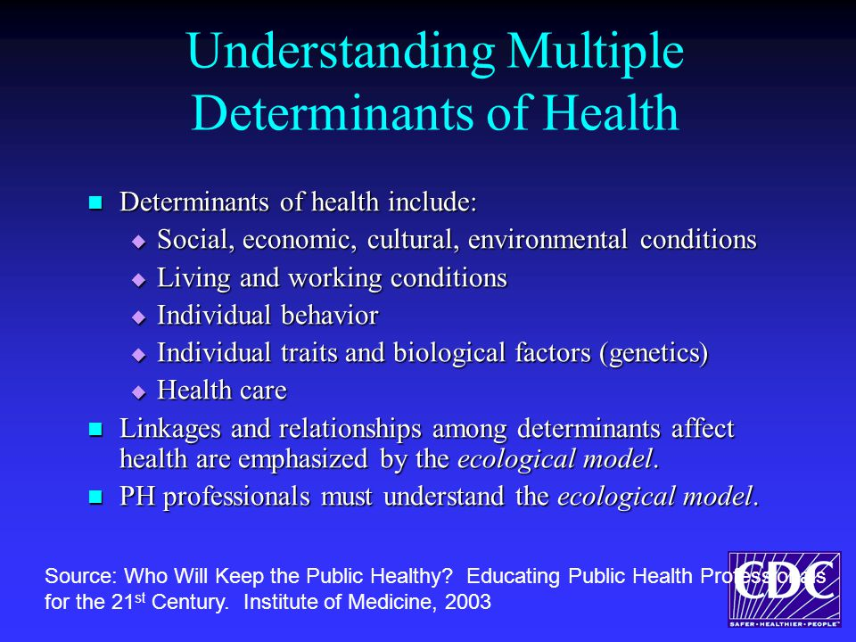 Understanding Multiple Determinants of Health Determinants of health include: Determinants of health include:  Social, economic, cultural, environmental conditions  Living and working conditions  Individual behavior  Individual traits and biological factors (genetics)  Health care Linkages and relationships among determinants affect health are emphasized by the ecological model.