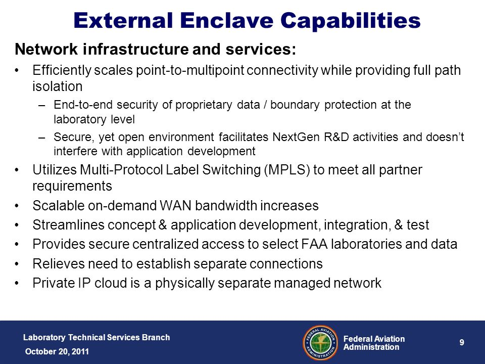 Laboratory Technical Services Branch 10 Federal Aviation Administration October 20, 2011 External Enclave Connectivity Four remote connectivity methods –NextGen R&D Private IP Network Partner maintains network edge at partner facility Partner provisioned/billed through GSA Networx after FAA approval –GSA negotiated WAN rates –Partner WAN Network Ex.
