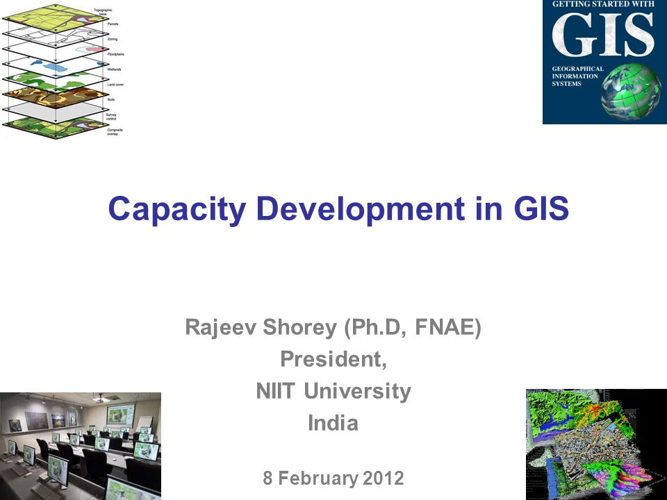 Capacity Development in GIS Rajeev Shorey (Ph.D, FNAE) President, NIIT University India 8 February 2012