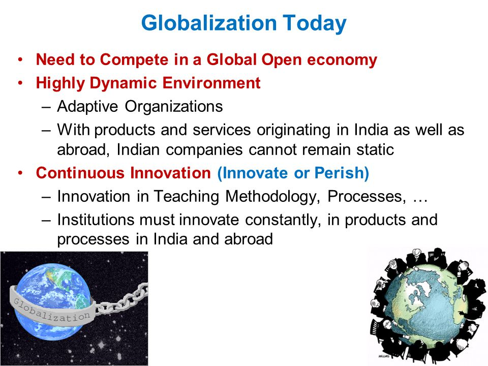 Globalization Today Need to Compete in a Global Open economy Highly Dynamic Environment –Adaptive Organizations –With products and services originating in India as well as abroad, Indian companies cannot remain static Continuous Innovation (Innovate or Perish) –Innovation in Teaching Methodology, Processes, … –Institutions must innovate constantly, in products and processes in India and abroad