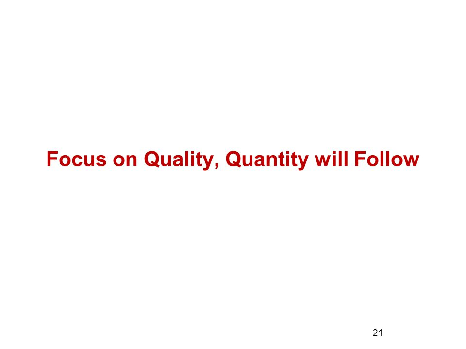 Focus on Quality, Quantity will Follow 21