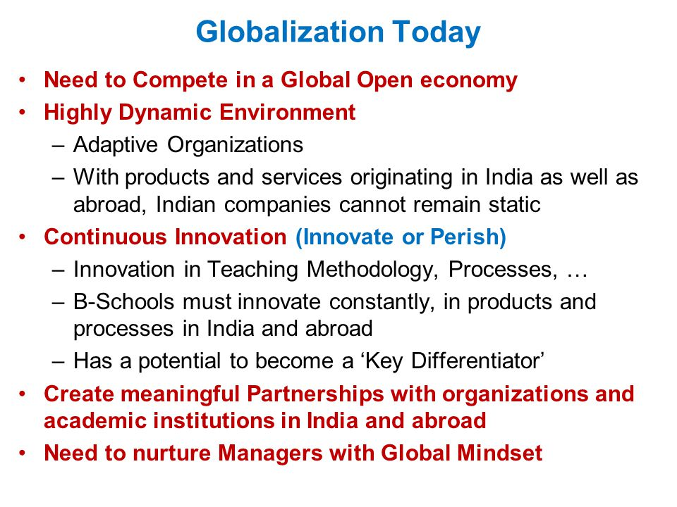 Globalization Today Need to Compete in a Global Open economy Highly Dynamic Environment –Adaptive Organizations –With products and services originating in India as well as abroad, Indian companies cannot remain static Continuous Innovation (Innovate or Perish) –Innovation in Teaching Methodology, Processes, … –B-Schools must innovate constantly, in products and processes in India and abroad –Has a potential to become a 'Key Differentiator' Create meaningful Partnerships with organizations and academic institutions in India and abroad Need to nurture Managers with Global Mindset