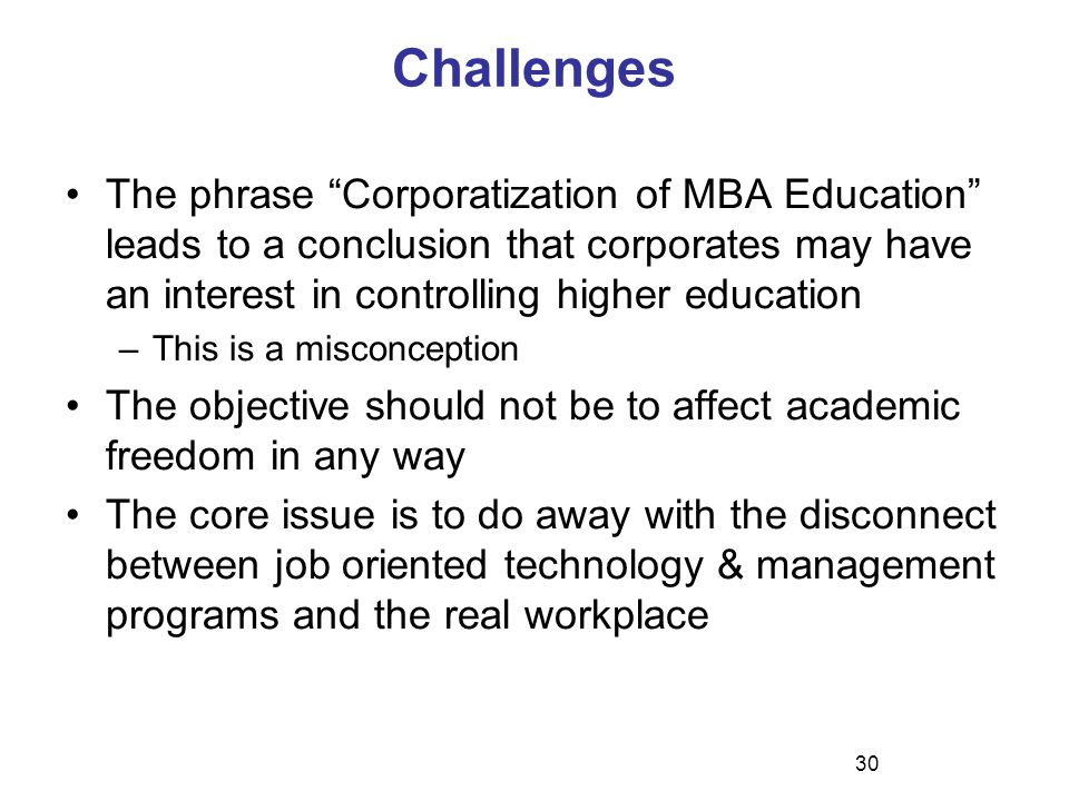 Challenges The phrase Corporatization of MBA Education leads to a conclusion that corporates may have an interest in controlling higher education –This is a misconception The objective should not be to affect academic freedom in any way The core issue is to do away with the disconnect between job oriented technology & management programs and the real workplace 30