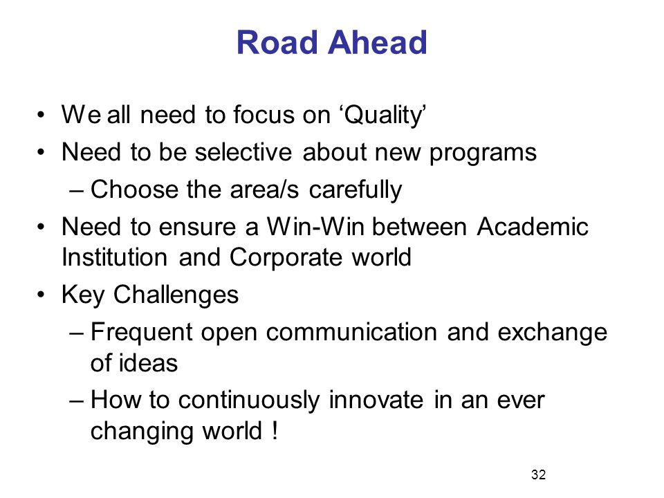 Road Ahead We all need to focus on 'Quality' Need to be selective about new programs –Choose the area/s carefully Need to ensure a Win-Win between Academic Institution and Corporate world Key Challenges –Frequent open communication and exchange of ideas –How to continuously innovate in an ever changing world .