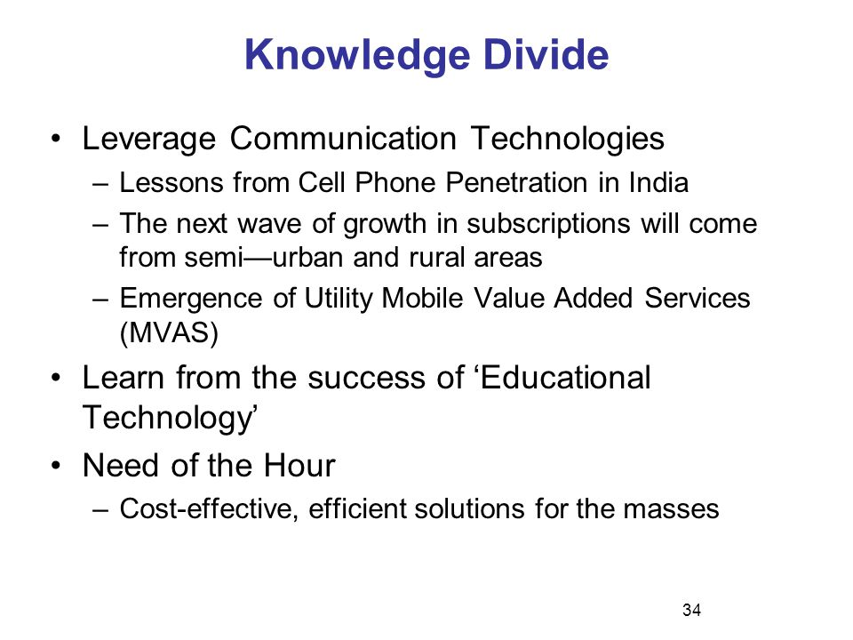 Knowledge Divide Leverage Communication Technologies –Lessons from Cell Phone Penetration in India –The next wave of growth in subscriptions will come from semi—urban and rural areas –Emergence of Utility Mobile Value Added Services (MVAS) Learn from the success of 'Educational Technology' Need of the Hour –Cost-effective, efficient solutions for the masses 34