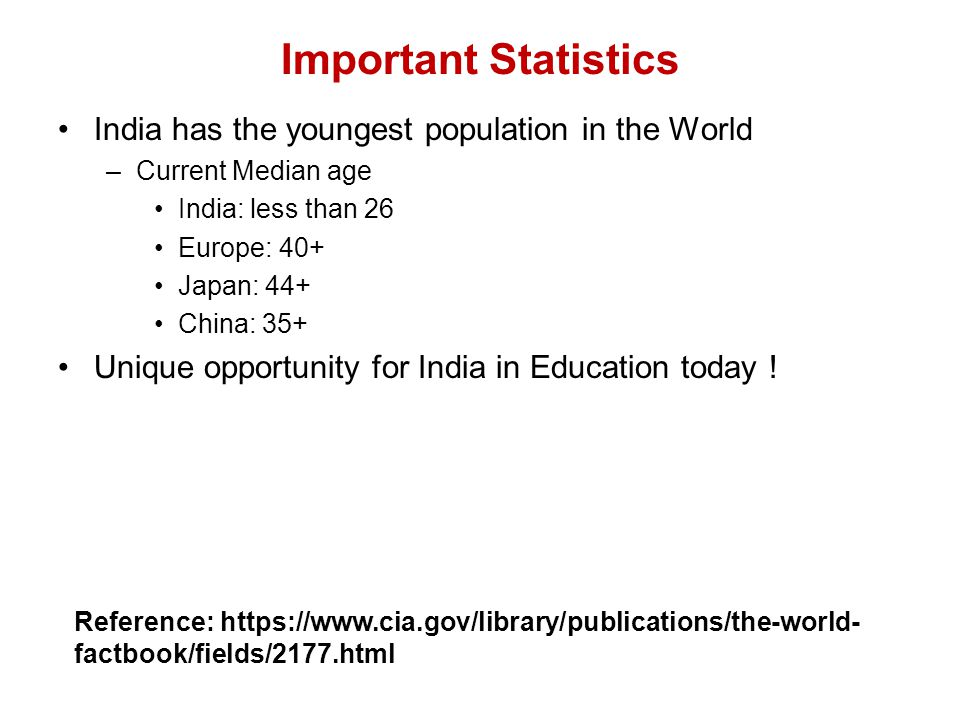 Important Statistics India has the youngest population in the World –Current Median age India: less than 26 Europe: 40+ Japan: 44+ China: 35+ Unique opportunity for India in Education today .