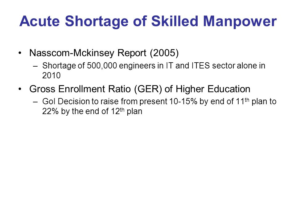 Acute Shortage of Skilled Manpower Nasscom-Mckinsey Report (2005) –Shortage of 500,000 engineers in IT and ITES sector alone in 2010 Gross Enrollment Ratio (GER) of Higher Education –GoI Decision to raise from present 10-15% by end of 11 th plan to 22% by the end of 12 th plan