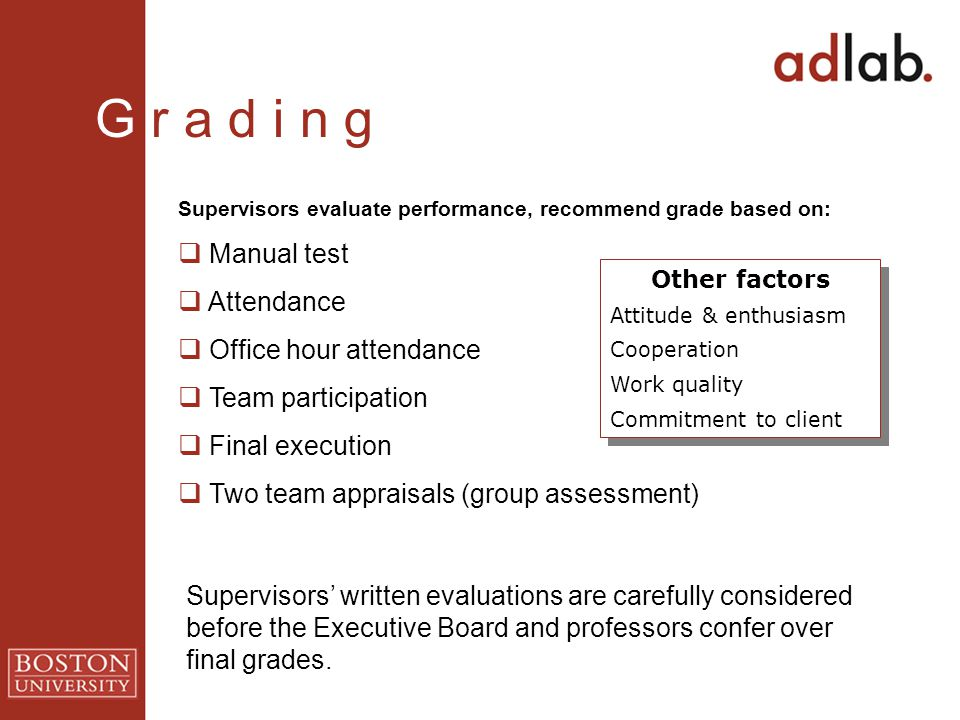 G r a d i n g Supervisors evaluate performance, recommend grade based on:  Manual test  Attendance  Office hour attendance  Team participation  F