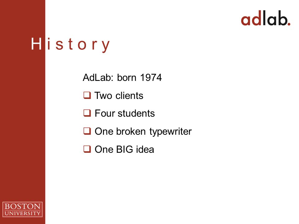H i s t o r y AdLab: born 1974  Two clients  Four students  One broken typewriter  One BIG idea