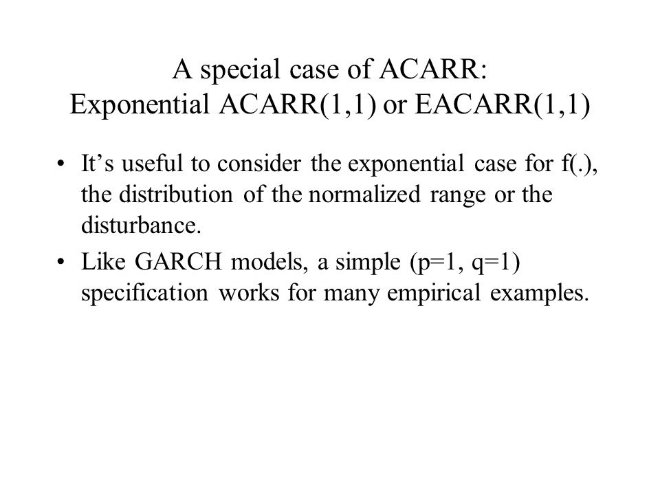 A special case of ACARR: Exponential ACARR(1,1) or EACARR(1,1) It's useful to consider the exponential case for f(.), the distribution of the normalized range or the disturbance.