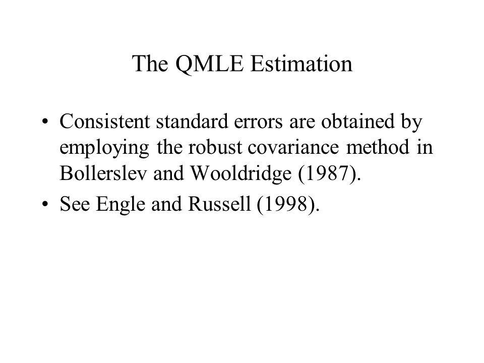 The QMLE Estimation Consistent standard errors are obtained by employing the robust covariance method in Bollerslev and Wooldridge (1987).