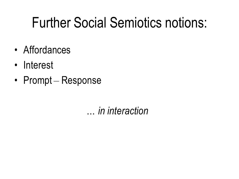 Further Social Semiotics notions: Affordances Interest Prompt – Response … in interaction