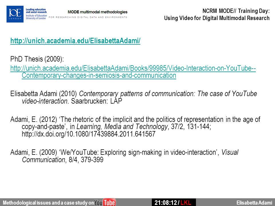 http://unich.academia.edu/ElisabettaAdami/ PhD Thesis (2009): http://unich.academia.edu/ElisabettaAdami/Books/99985/Video-Interaction-on-YouTube-- Contemporary-changes-in-semiosis-and-communication Elisabetta Adami (2010) Contemporary patterns of communication: The case of YouTube video-interaction.