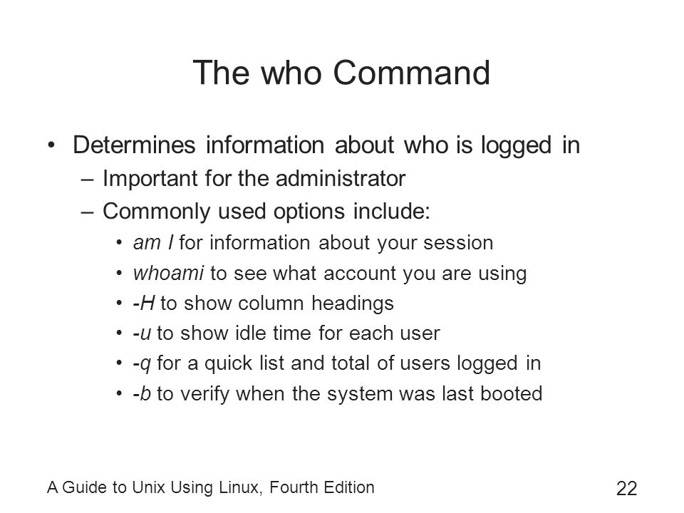 A Guide to Unix Using Linux, Fourth Edition 22 The who Command Determines information about who is logged in –Important for the administrator –Commonl