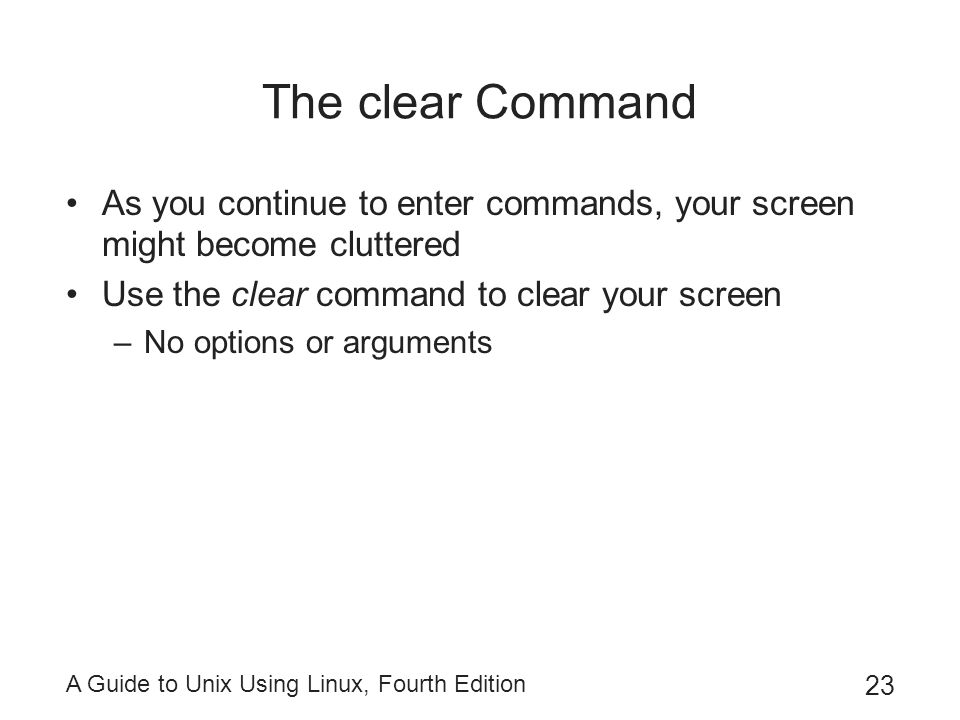 A Guide to Unix Using Linux, Fourth Edition 23 The clear Command As you continue to enter commands, your screen might become cluttered Use the clear c
