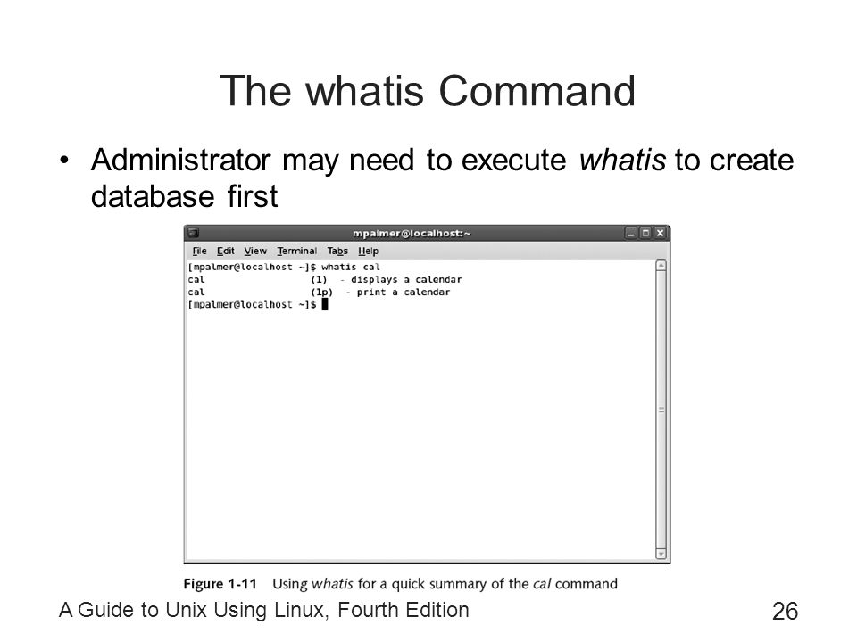 A Guide to Unix Using Linux, Fourth Edition 26 The whatis Command Administrator may need to execute whatis to create database first