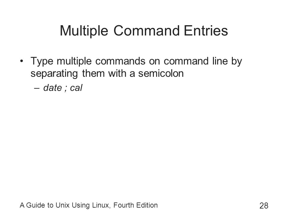 A Guide to Unix Using Linux, Fourth Edition 28 Multiple Command Entries Type multiple commands on command line by separating them with a semicolon –da