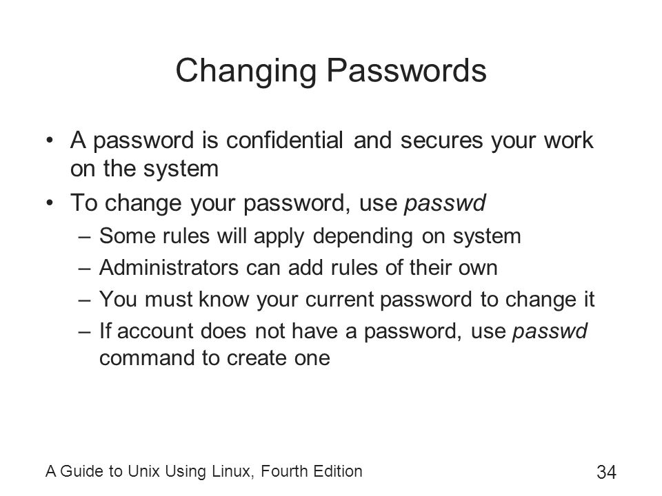 A Guide to Unix Using Linux, Fourth Edition 34 Changing Passwords A password is confidential and secures your work on the system To change your passwo