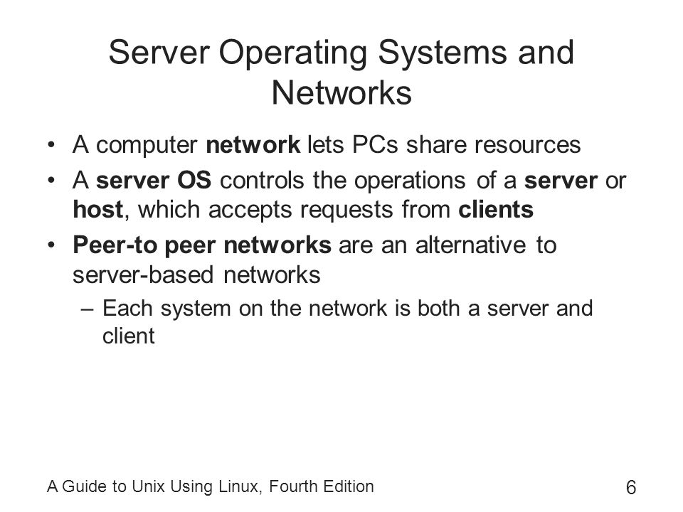 A Guide to Unix Using Linux, Fourth Edition 6 Server Operating Systems and Networks A computer network lets PCs share resources A server OS controls t