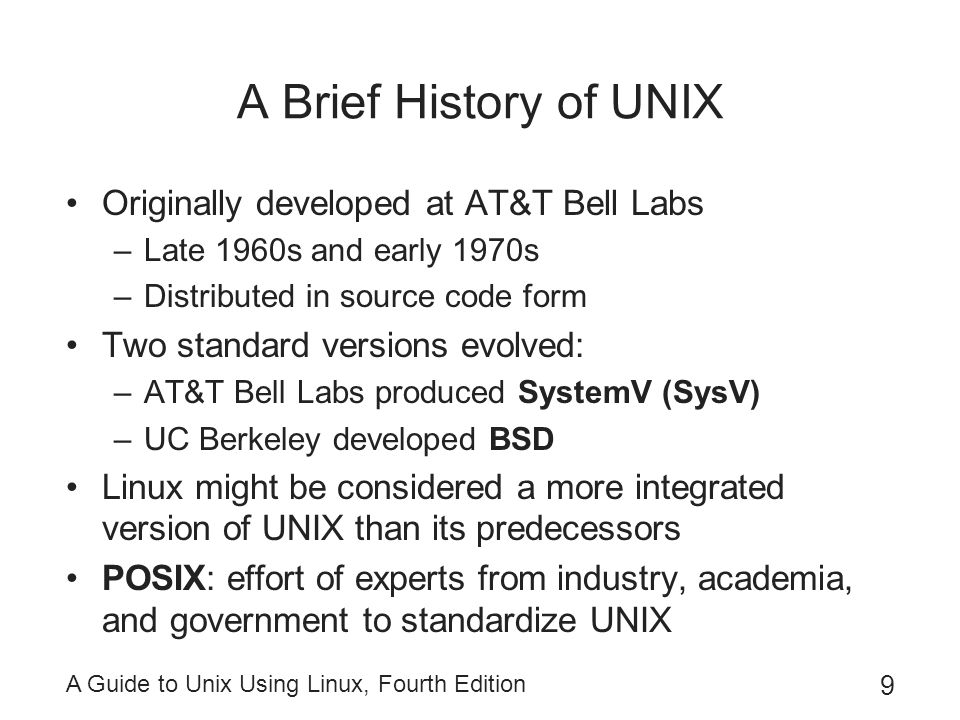A Guide to Unix Using Linux, Fourth Edition 30 Logging Out of UNIX/Linux When you are done, log out for security –Ends your current process –Indicates to OS you are finished –For the Bourne, Korn, or Bash shells: Enter exit on command line Or, press Ctrl+d –In C shell, enter logout on the command line However, if you are using a GUI, these commands will only close terminal window –Use the Log Out option for the desktop instead