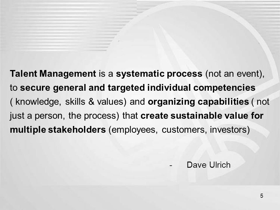 Talent Management is a systematic process (not an event), to secure general and targeted individual competencies ( knowledge, skills & values) and org