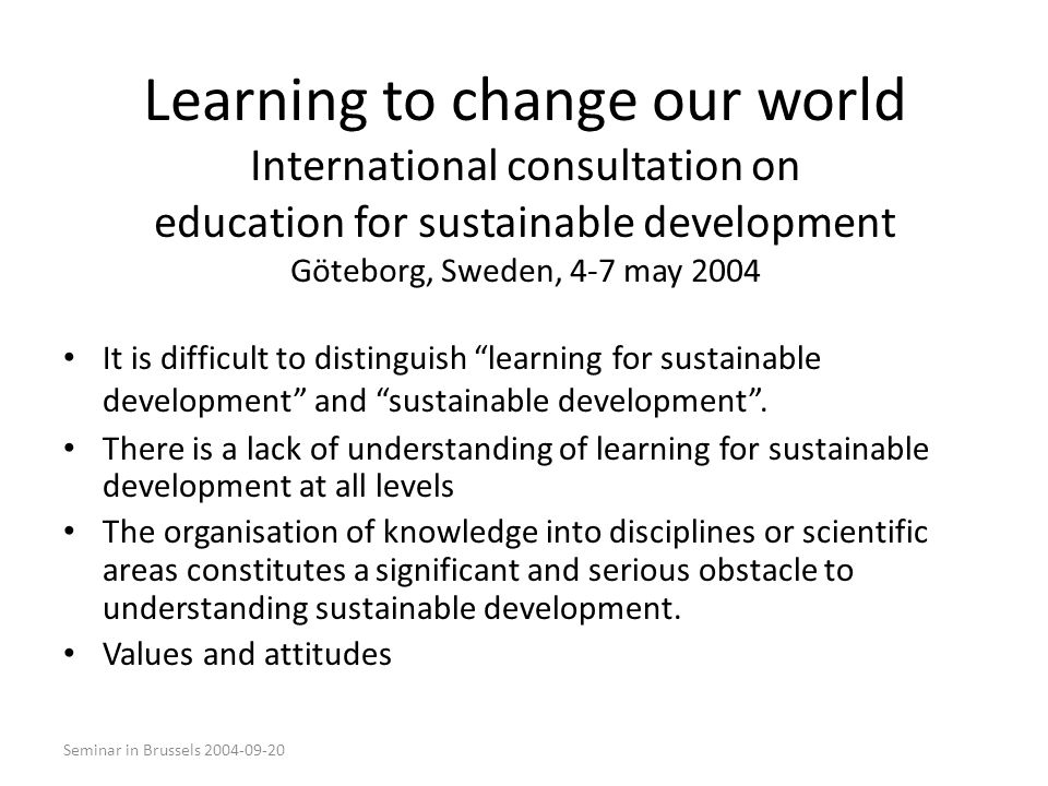 Seminar in Brussels 2004-09-20 Learning to change our world International consultation on education for sustainable development Göteborg, Sweden, 4-7 may 2004 It is difficult to distinguish learning for sustainable development and sustainable development .