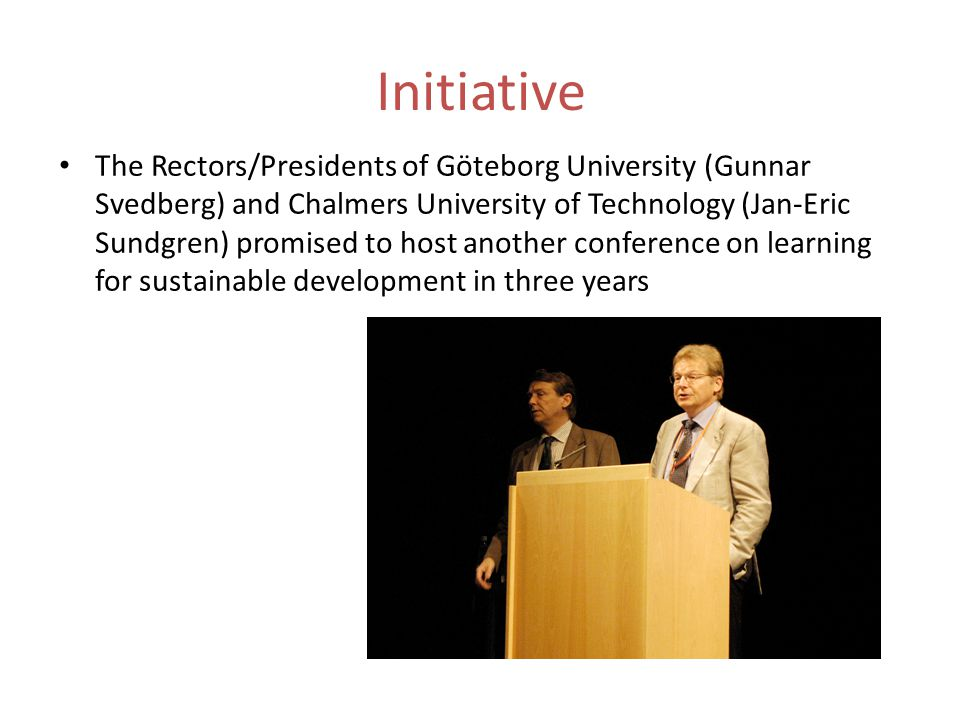 Initiative The Rectors/Presidents of Göteborg University (Gunnar Svedberg) and Chalmers University of Technology (Jan-Eric Sundgren) promised to host another conference on learning for sustainable development in three years