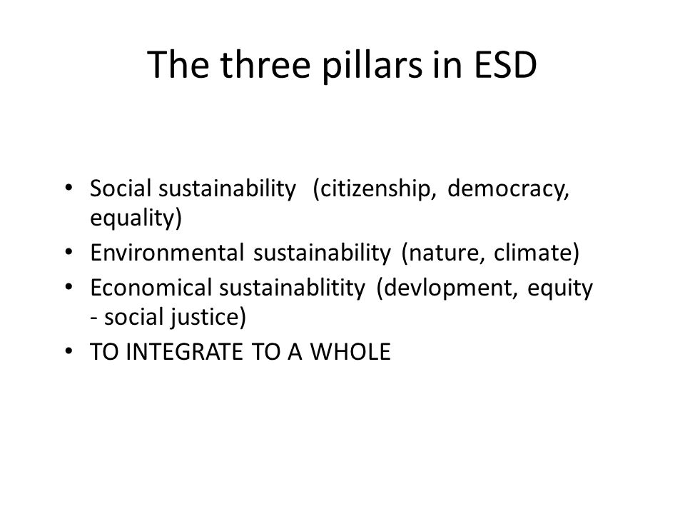 The three pillars in ESD Social sustainability (citizenship, democracy, equality) Environmental sustainability (nature, climate) Economical sustainablitity (devlopment, equity - social justice) TO INTEGRATE TO A WHOLE