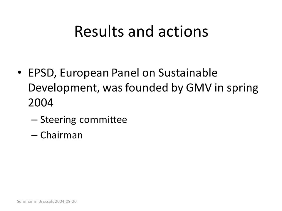 Seminar in Brussels 2004-09-20 Results and actions EPSD, European Panel on Sustainable Development, was founded by GMV in spring 2004 – Steering committee – Chairman