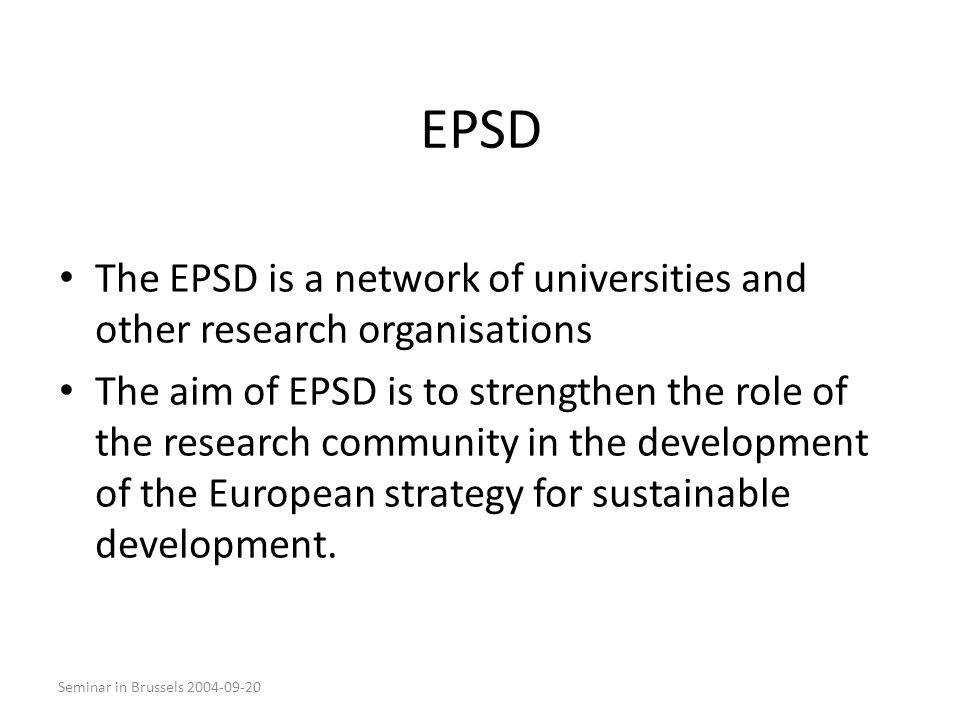 Seminar in Brussels 2004-09-20 EPSD The EPSD is a network of universities and other research organisations The aim of EPSD is to strengthen the role of the research community in the development of the European strategy for sustainable development.