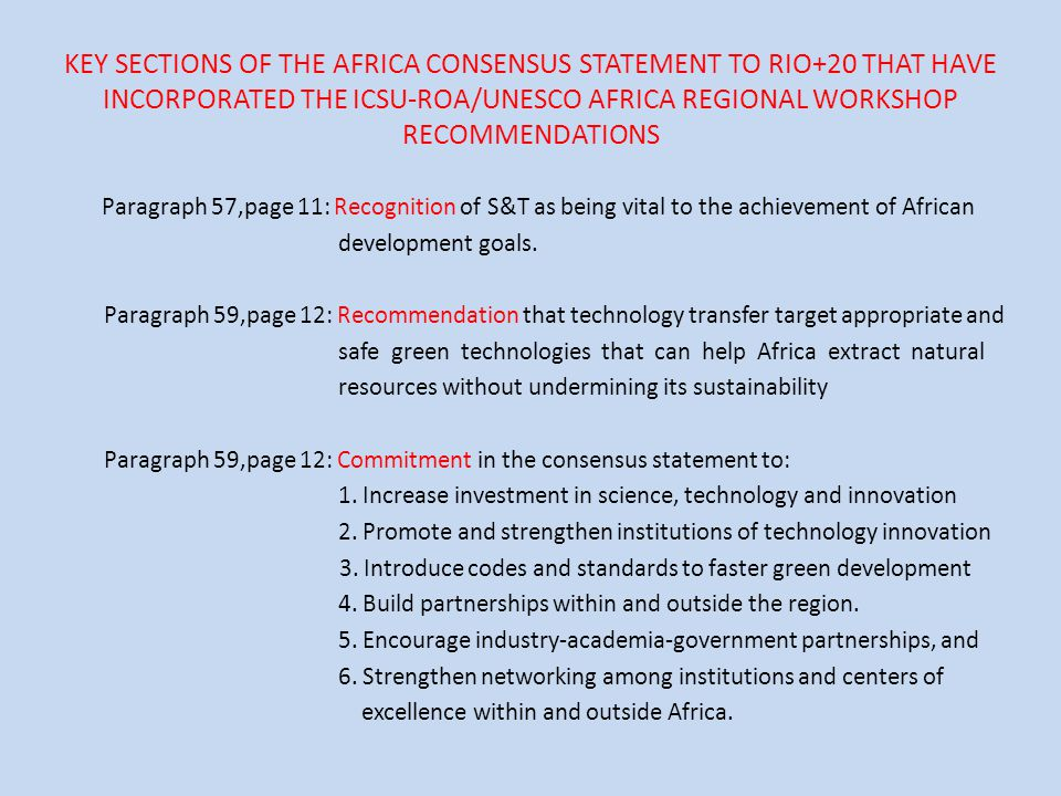 KEY SECTIONS OF THE AFRICA CONSENSUS STATEMENT TO RIO+20 THAT HAVE INCORPORATED THE ICSU-ROA/UNESCO AFRICA REGIONAL WORKSHOP RECOMMENDATIONS Paragraph 57,page 11: Recognition of S&T as being vital to the achievement of African development goals.