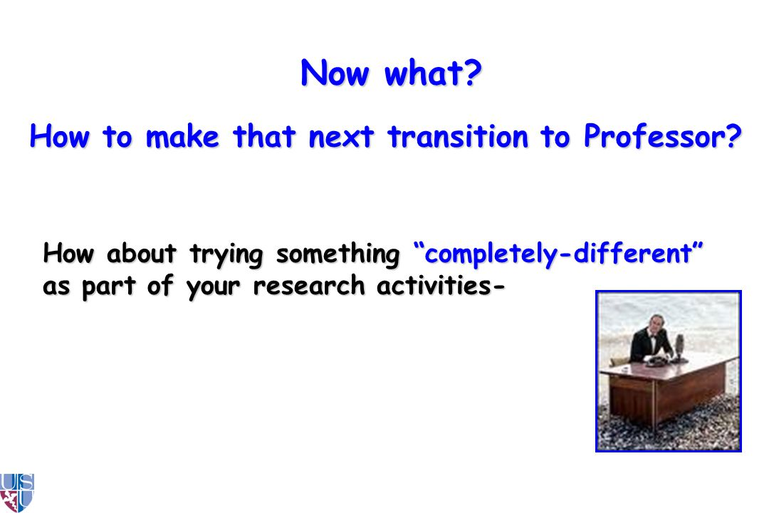 How about trying something completely-different as part of your research activities- How to make that next transition to Professor.