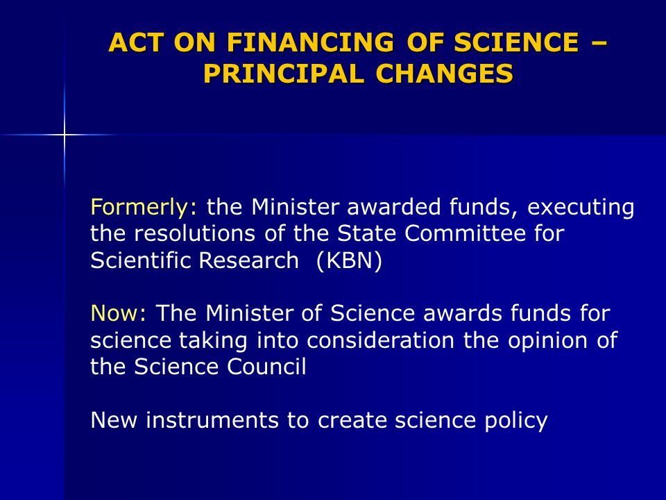 ACT ON FINANCING OF SCIENCE – PRINCIPAL CHANGES Formerly: the Minister awarded funds, executing the resolutions of the State Committee for Scientific Research (KBN) Now: The Minister of Science awards funds for science taking into consideration the opinion of the Science Council New instruments to create science policy