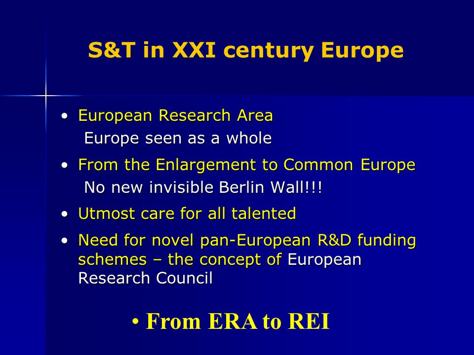 S&T in XXI century Europe European Research AreaEuropean Research Area Europe seen as a whole From the Enlargement to Common EuropeFrom the Enlargement to Common Europe No new invisible Berlin Wall!!.
