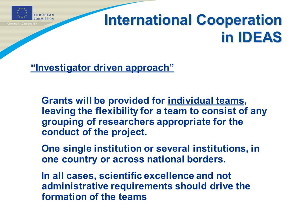International Cooperation in IDEAS Investigator driven approach Grants will be provided for individual teams, leaving the flexibility for a team to consist of any grouping of researchers appropriate for the conduct of the project.