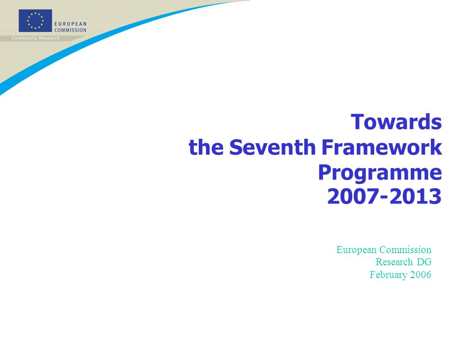 Towards the Seventh Framework Programme 2007-2013 European Commission Research DG February 2006