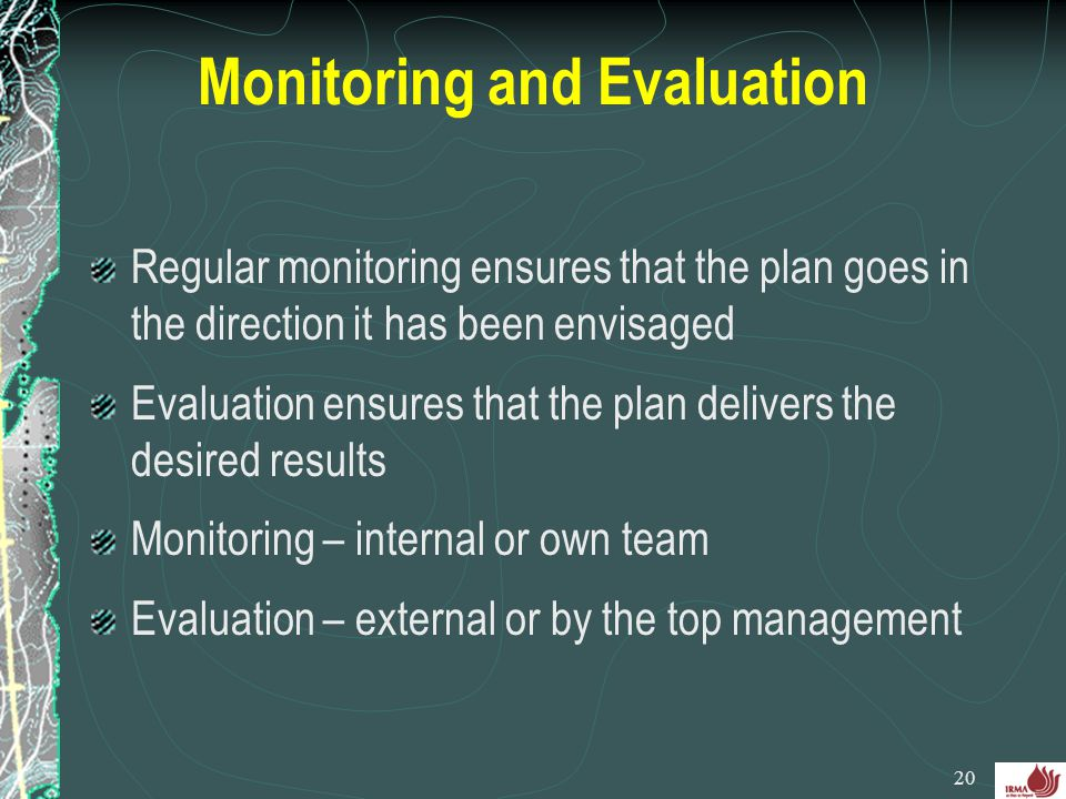 Monitoring and Evaluation Regular monitoring ensures that the plan goes in the direction it has been envisaged Evaluation ensures that the plan delive