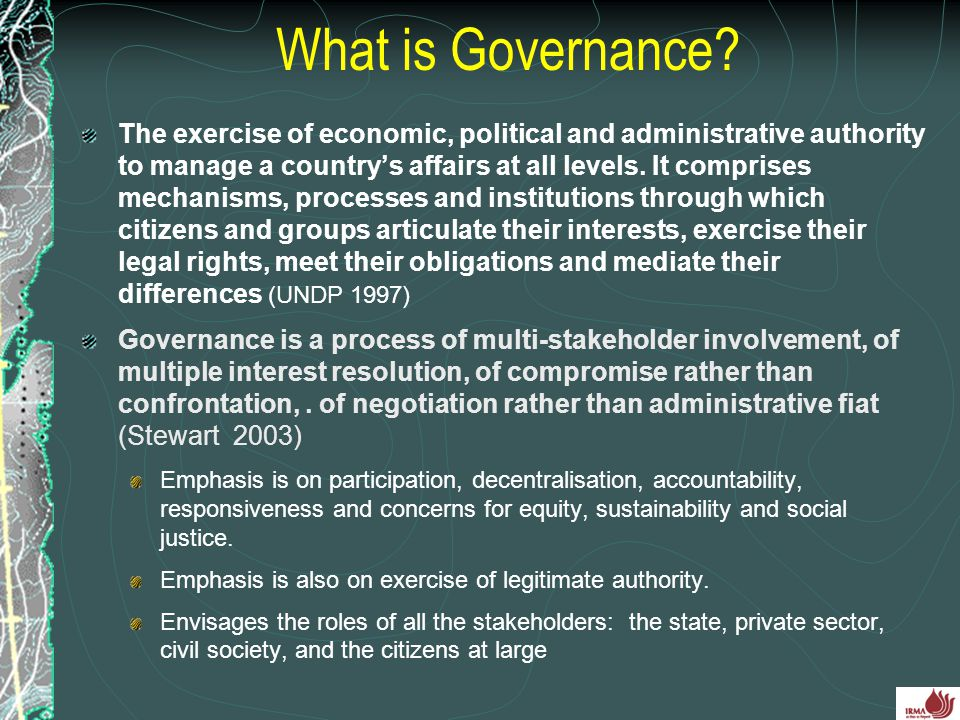 What is Governance? The exercise of economic, political and administrative authority to manage a country's affairs at all levels. It comprises mechani