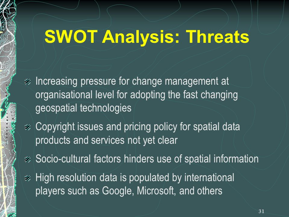 SWOT Analysis: Threats Increasing pressure for change management at organisational level for adopting the fast changing geospatial technologies Copyri