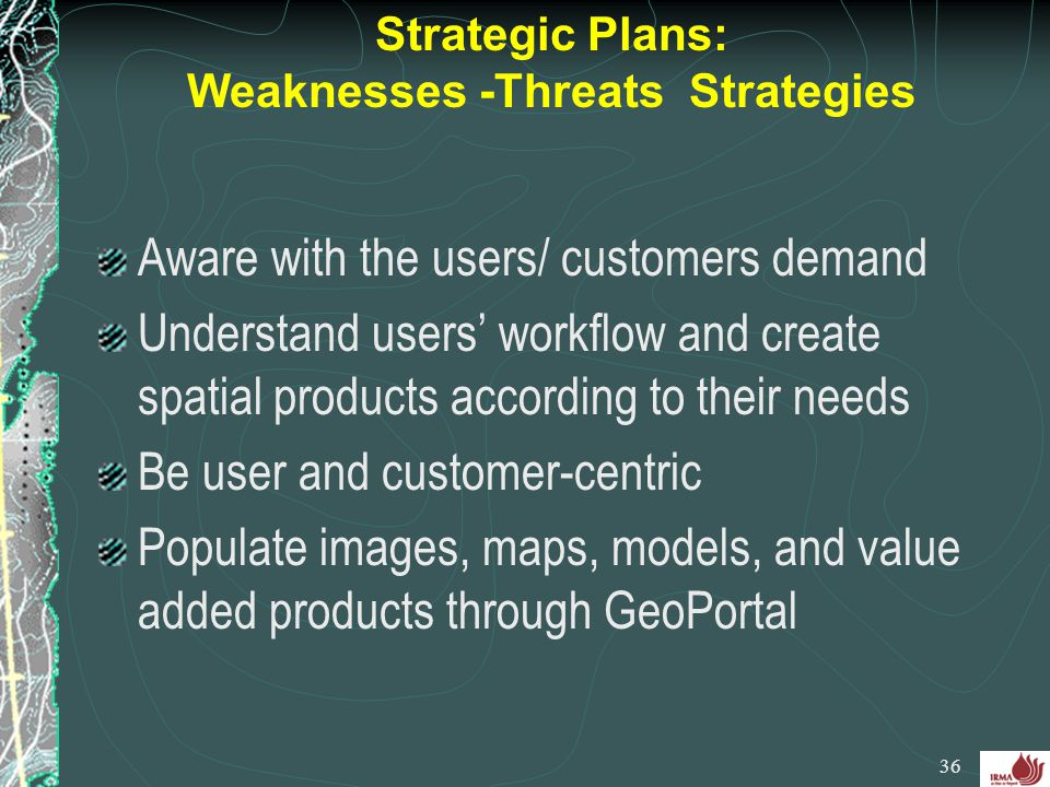 Strategic Plans: Weaknesses -Threats Strategies Aware with the users/ customers demand Understand users' workflow and create spatial products accordin