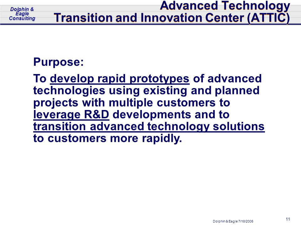 Dolphin & Eagle 7/18/2006 Dolphin & Eagle Consulting 11 Advanced Technology Transition and Innovation Center (ATTIC) Purpose: To develop rapid prototypes of advanced technologies using existing and planned projects with multiple customers to leverage R&D developments and to transition advanced technology solutions to customers more rapidly.